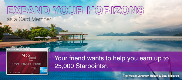 EXPAND YOUR HORIZONS as a Card Member. Your friend wants to help you earn up to 25,000 Starpoints(R).