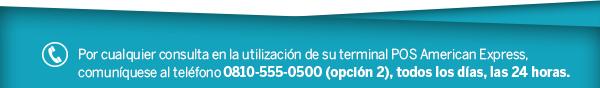 Por cualquier consulta en la utilización de su terminal POS American Express, comuníquese al teléfono 0810-555-0500 (opción 2), todos los días, las 24 horas.